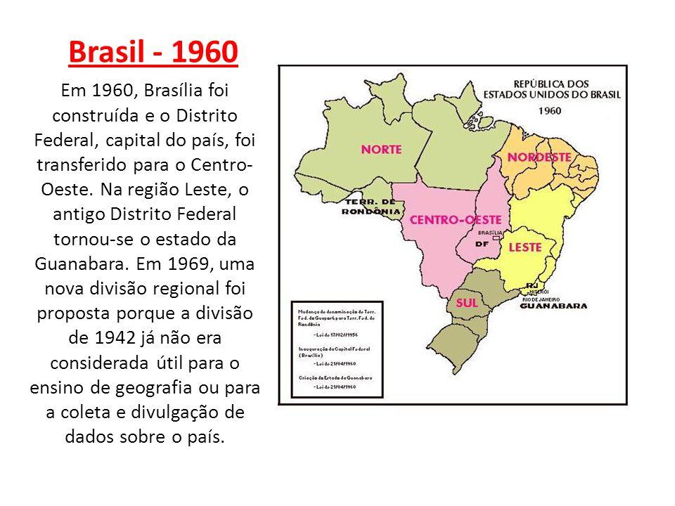 Brasil - 1960 Em 1960, Brasília foi construída e o Distrito Federal, capital do país, foi transferido para o Centro- Oeste. Na região Leste, o antigo