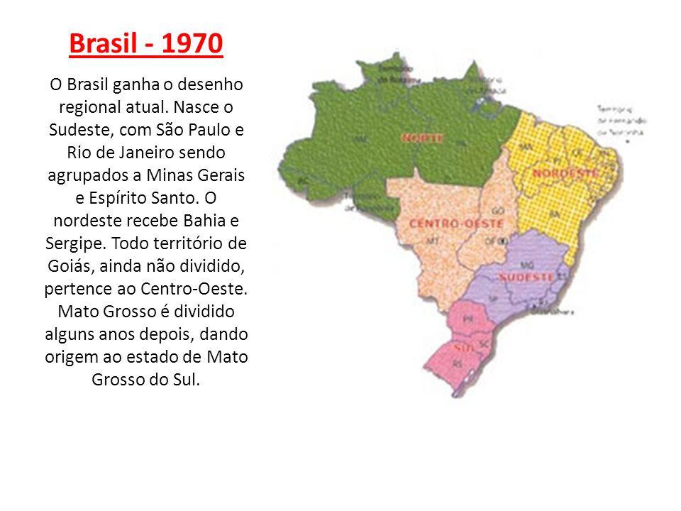 Brasil - 1970 O Brasil ganha o desenho regional atual. Nasce o Sudeste, com São Paulo e Rio de Janeiro sendo agrupados a Minas Gerais e Espírito Santo