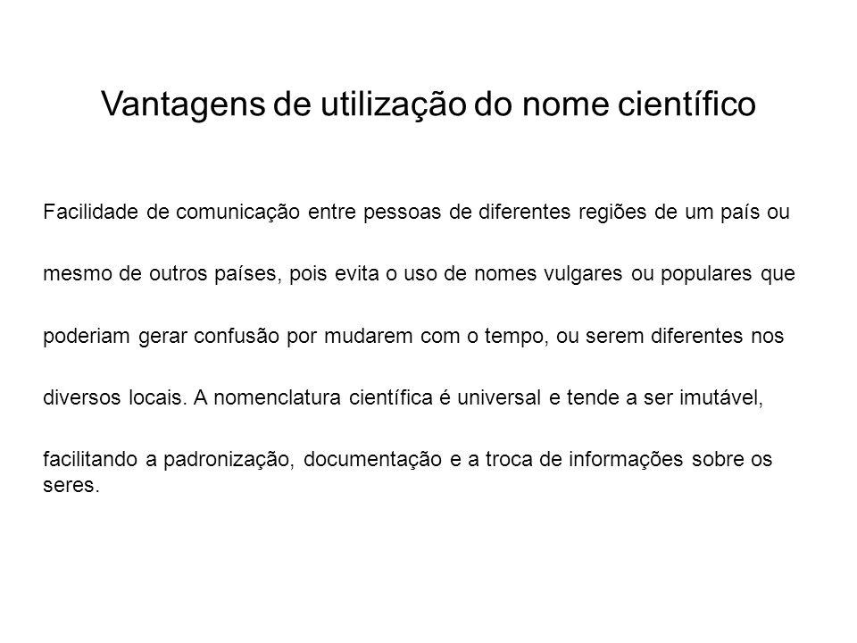Vantagens de utilização do nome científico Facilidade de comunicação entre pessoas de diferentes regiões de um país ou mesmo de outros países, pois ev