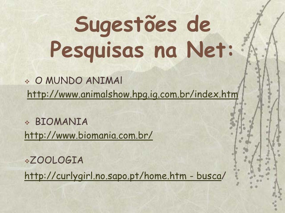 Sugestões de Pesquisas na Net: O MUNDO ANIMAl http://www.animalshow.hpg.ig.com.br/index.htm BIOMANIA http://www.biomania.com.br/ ZOOLOGIA http://curly