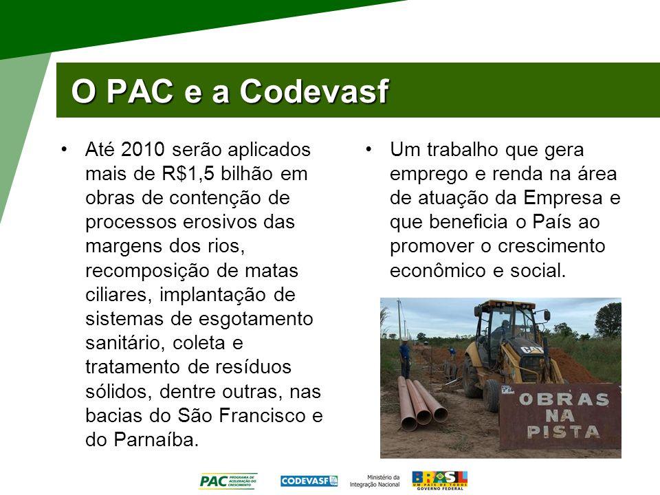 O PAC e a Codevasf Até 2010 serão aplicados mais de R$1,5 bilhão em obras de contenção de processos erosivos das margens dos rios, recomposição de mat