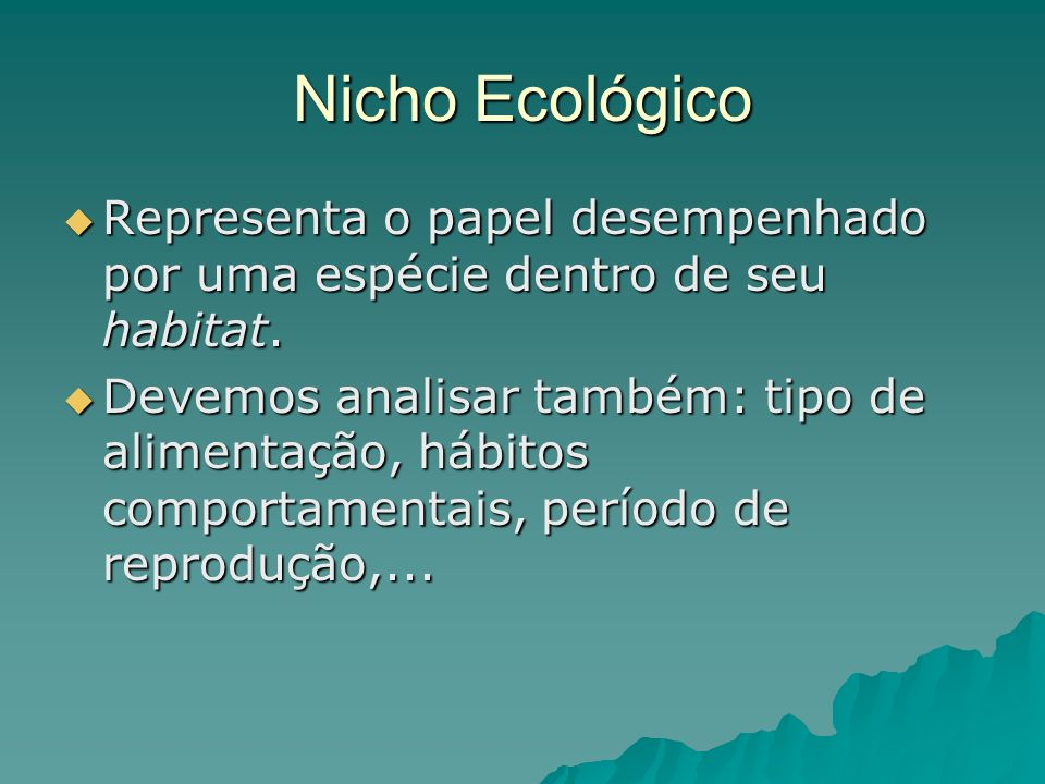 Nicho Ecológico Representa o papel desempenhado por uma espécie dentro de seu habitat. Representa o papel desempenhado por uma espécie dentro de seu h