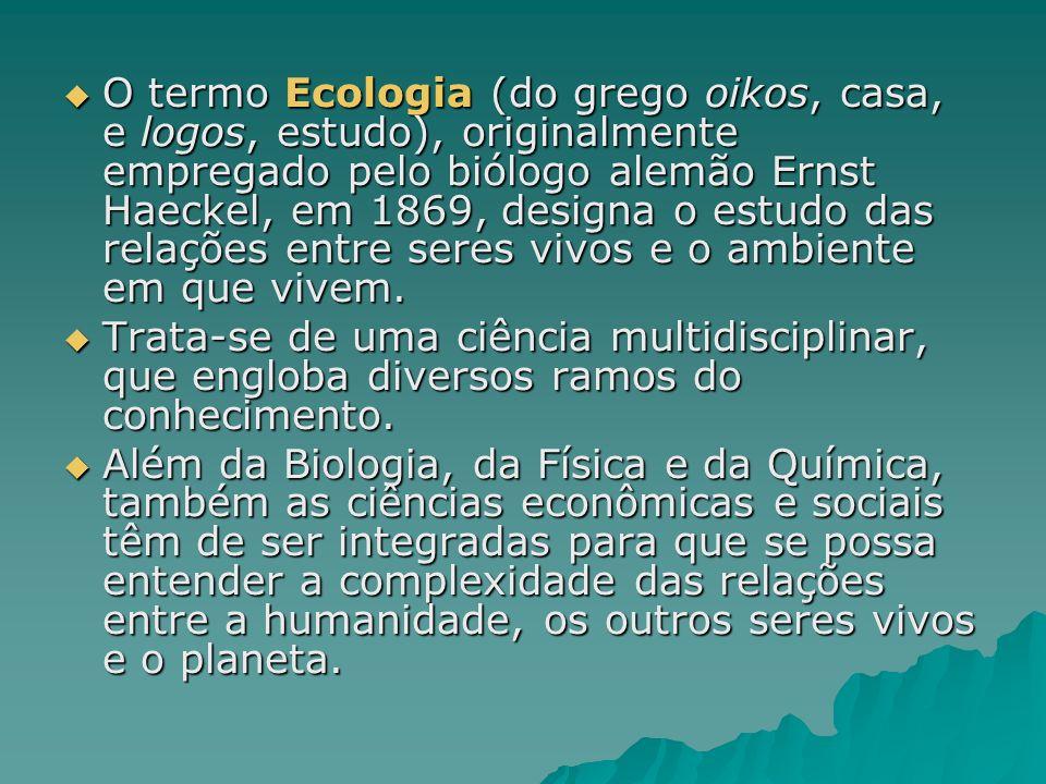 O termo Ecologia (do grego oikos, casa, e logos, estudo), originalmente empregado pelo biólogo alemão Ernst Haeckel, em 1869, designa o estudo das relações entre seres vivos e o ambiente em que vivem.