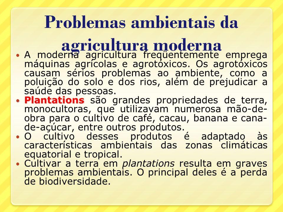 Problemas ambientais da agricultura moderna A moderna agricultura freqüentemente emprega máquinas agrícolas e agrotóxicos. Os agrotóxicos causam sério