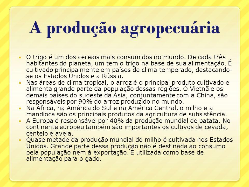 A produção agropecuária O trigo é um dos cereais mais consumidos no mundo. De cada três habitantes do planeta, um tem o trigo na base de sua alimentaç