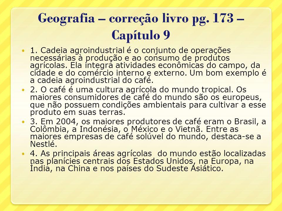 Geografia – correção livro pg. 173 – Capítulo 9 1. Cadeia agroindustrial é o conjunto de operações necessárias à produção e ao consumo de produtos agr