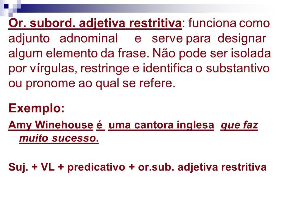 Or. subord. adjetiva restritiva: funciona como adjunto adnominal e serve para designar algum elemento da frase. Não pode ser isolada por vírgulas, res