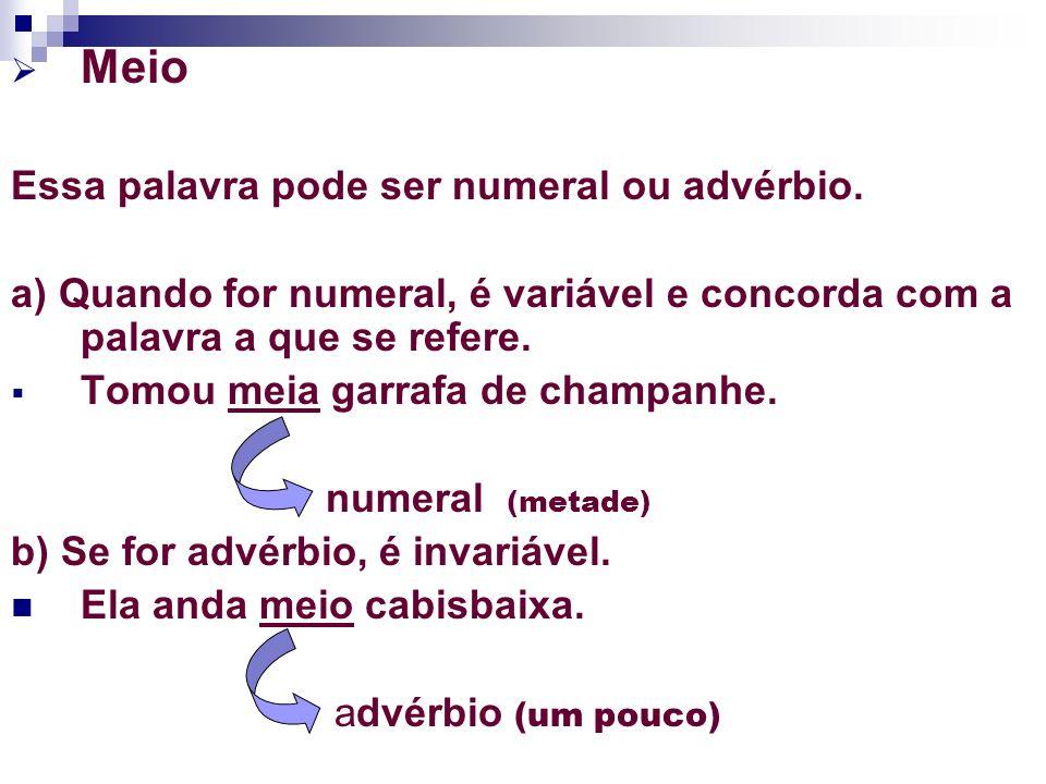 Meio Essa palavra pode ser numeral ou advérbio. a) Quando for numeral, é variável e concorda com a palavra a que se refere. Tomou meia garrafa de cham