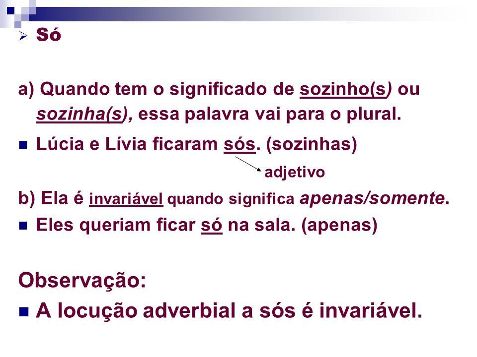 Só a) Quando tem o significado de sozinho(s) ou sozinha(s), essa palavra vai para o plural. Lúcia e Lívia ficaram sós. (sozinhas) adjetivo b) Ela é in