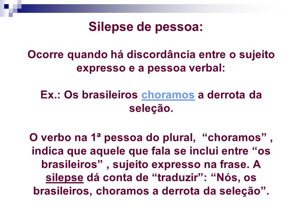 Silepse de pessoa: Ocorre quando há discordância entre o sujeito expresso e a pessoa verbal: Ex.: Os brasileiros choramos a derrota da seleção. O verb