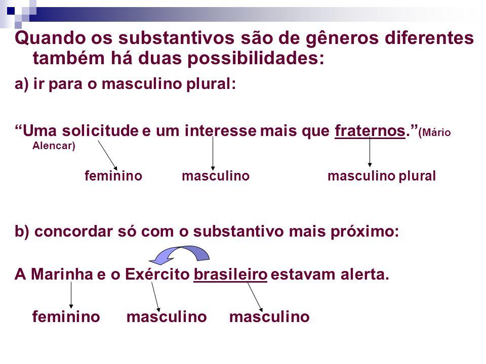 Quando os substantivos são de gêneros diferentes também há duas possibilidades: a) ir para o masculino plural: Uma solicitude e um interesse mais que