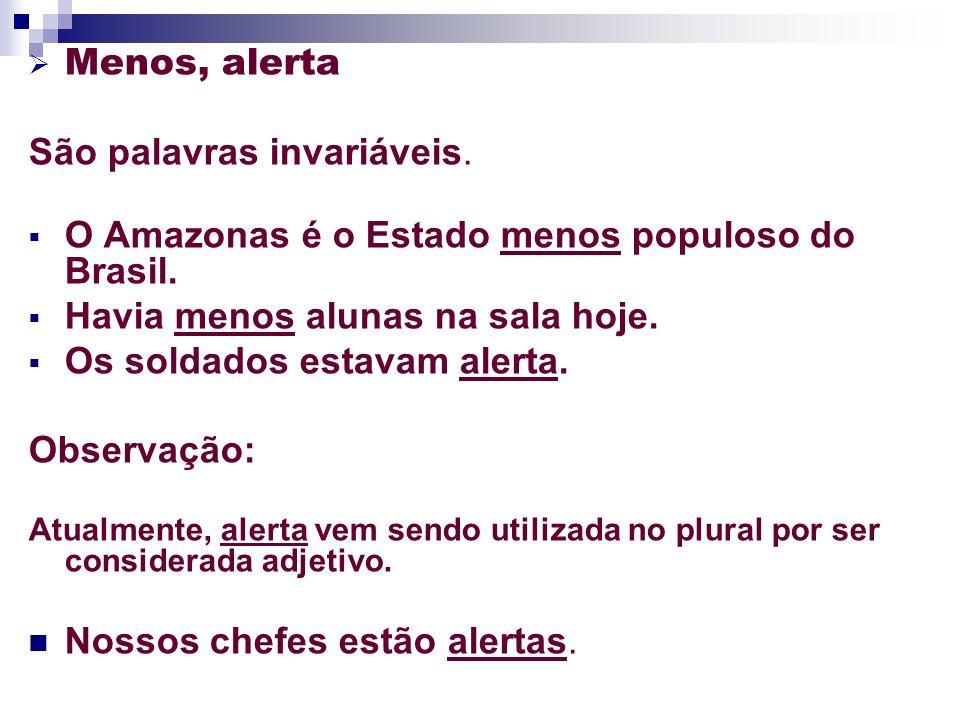 Menos, alerta São palavras invariáveis. O Amazonas é o Estado menos populoso do Brasil. Havia menos alunas na sala hoje. Os soldados estavam alerta. O