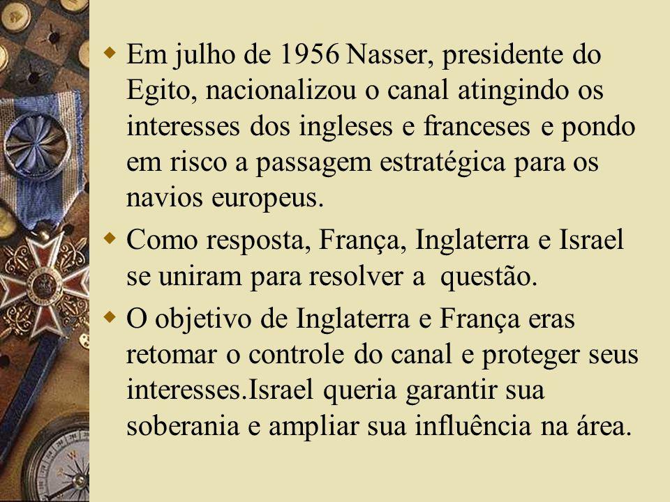 Em julho de 1956 Nasser, presidente do Egito, nacionalizou o canal atingindo os interesses dos ingleses e franceses e pondo em risco a passagem estrat