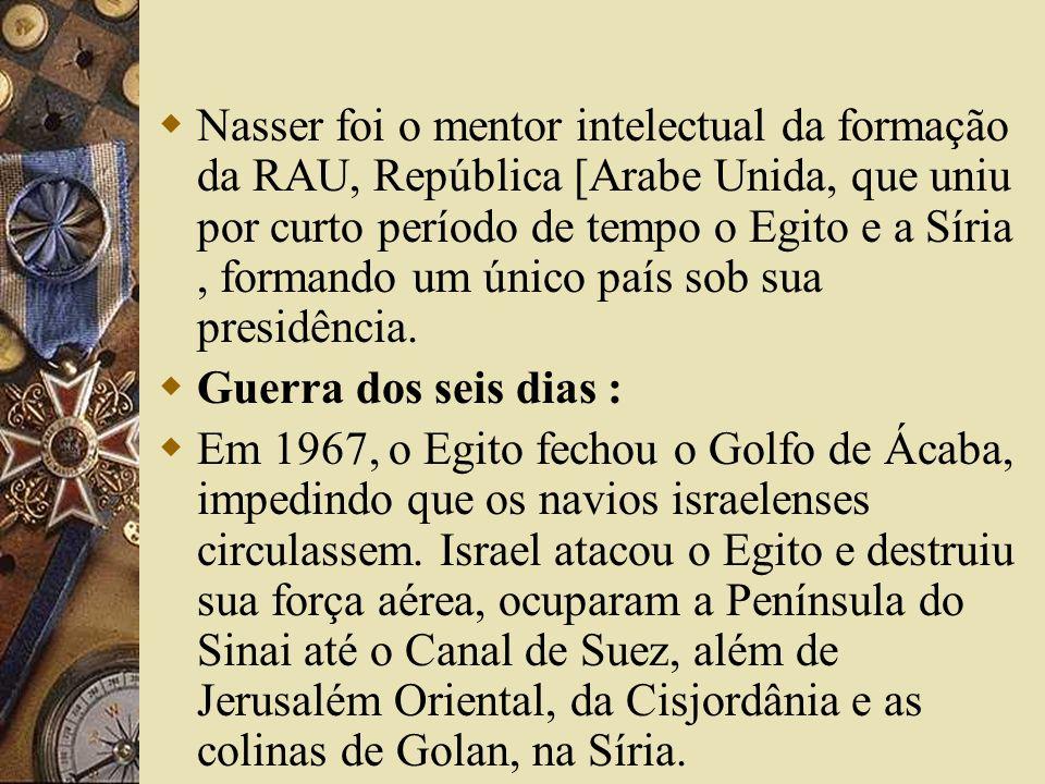 Nasser foi o mentor intelectual da formação da RAU, República [Arabe Unida, que uniu por curto período de tempo o Egito e a Síria, formando um único p