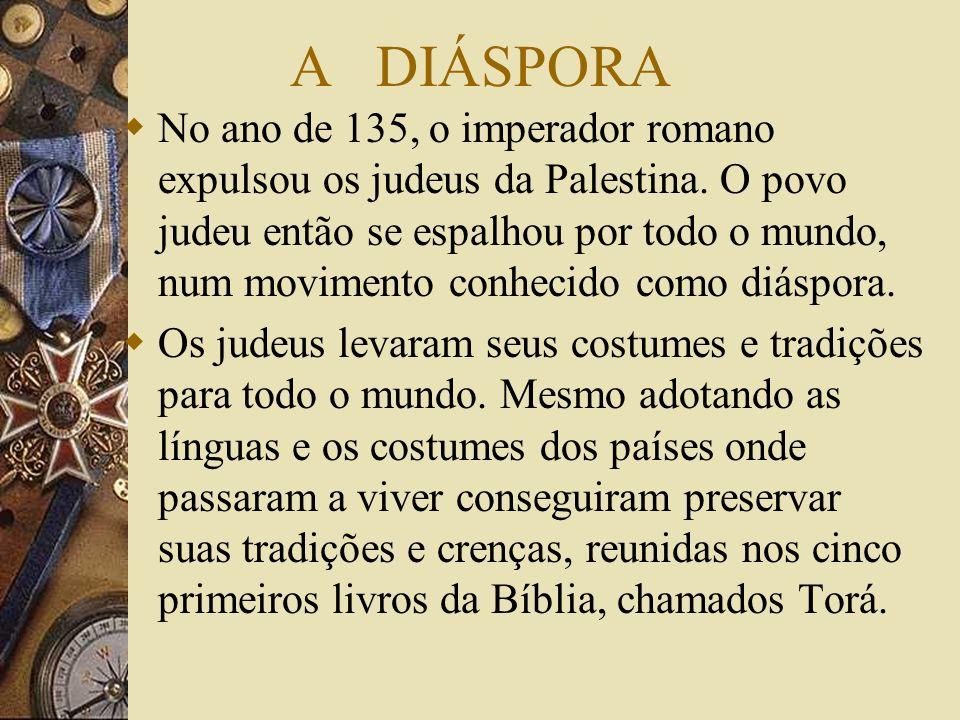 A DIÁSPORA No ano de 135, o imperador romano expulsou os judeus da Palestina. O povo judeu então se espalhou por todo o mundo, num movimento conhecido