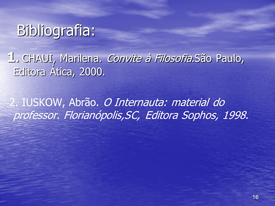 16 Bibliografia: 1. CHAUI, Marilena. Convite à Filosofia.São Paulo, Editora Ática, 2000. 1. CHAUI, Marilena. Convite à Filosofia.São Paulo, Editora Át