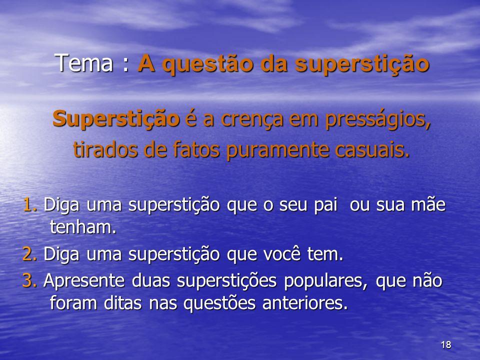 18 Tema : A questão da superstição Superstição é a crença em presságios, tirados de fatos puramente casuais. 1. Diga uma superstição que o seu pai ou