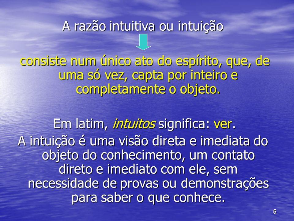 5 A razão intuitiva ou intuição consiste num único ato do espírito, que, de uma só vez, capta por inteiro e completamente o objeto. consiste num único