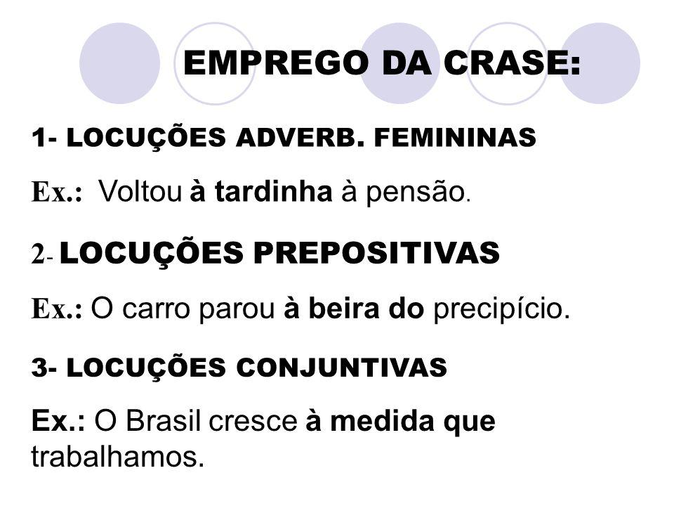 EMPREGO DA CRASE: 1- LOCUÇÕES ADVERB. FEMININAS Ex.: Voltou à tardinha à pensão. 2 - LOCUÇÕES PREPOSITIVAS Ex.: O carro parou à beira do precipício. 3