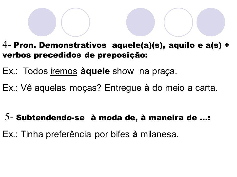 4- Pron. Demonstrativos aquele(a)(s), aquilo e a(s) + verbos precedidos de preposição: Ex.: Todos iremos àquele show na praça. Ex.: Vê aquelas moças?