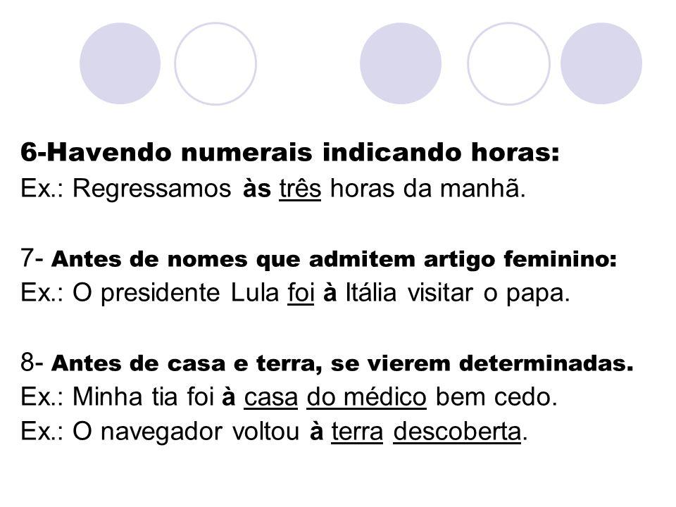 6-Havendo numerais indicando horas: Ex.: Regressamos às três horas da manhã. 7- Antes de nomes que admitem artigo feminino: Ex.: O presidente Lula foi
