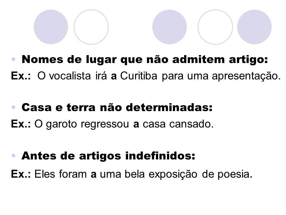 Nomes de lugar que não admitem artigo: Ex.: O vocalista irá a Curitiba para uma apresentação. Casa e terra não determinadas: Ex.: O garoto regressou a