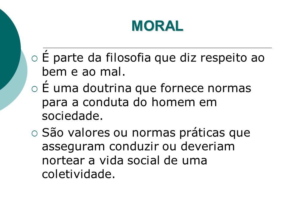 MORAL É parte da filosofia que diz respeito ao bem e ao mal. É uma doutrina que fornece normas para a conduta do homem em sociedade. São valores ou no
