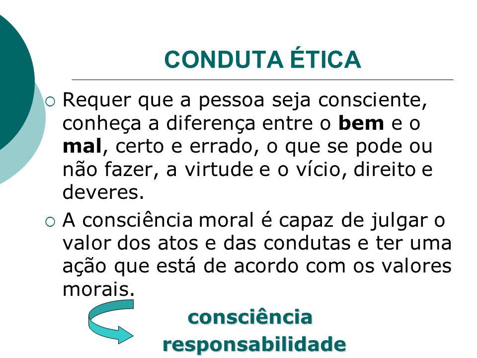 CONDUTA ÉTICA Requer que a pessoa seja consciente, conheça a diferença entre o bem e o mal, certo e errado, o que se pode ou não fazer, a virtude e o vício, direito e deveres.