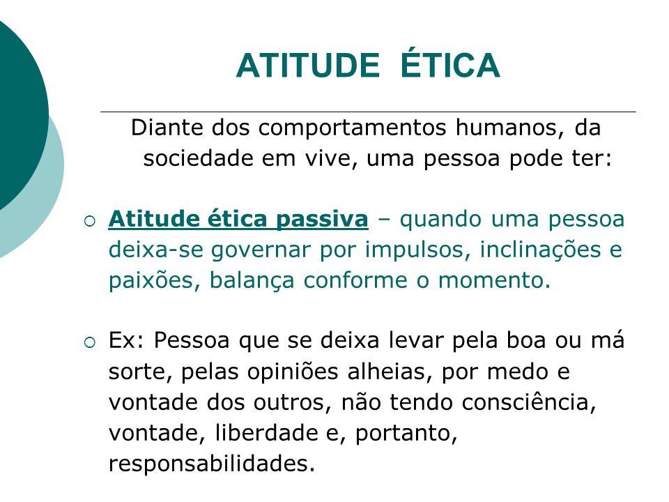 ATITUDE ÉTICA Atitude ética ativa – a pessoa que controla seus impulsos, suas inclinações e paixões, que se questiona sobre o sentido dos valores e dos fins estabelecidos, avalia suas ações diante das regras de conduta, age conscientemente, respeita os outros, é responsável, é autônoma