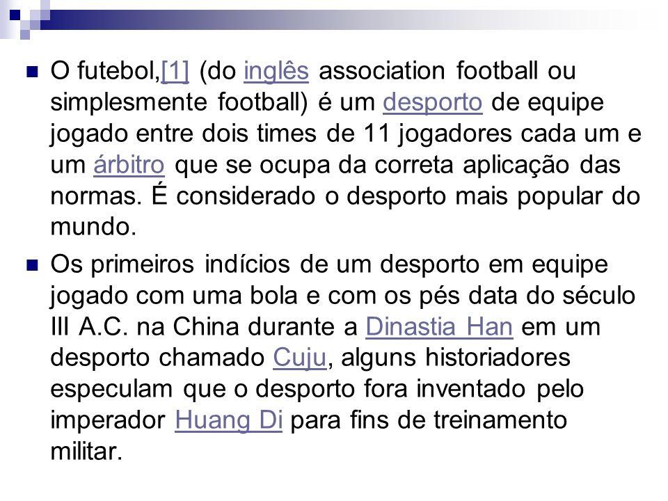 O futebol,[1] (do inglês association football ou simplesmente football) é um desporto de equipe jogado entre dois times de 11 jogadores cada um e um á
