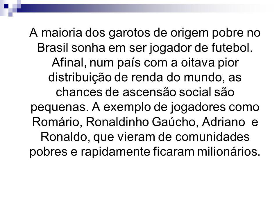 A maioria dos garotos de origem pobre no Brasil sonha em ser jogador de futebol. Afinal, num país com a oitava pior distribuição de renda do mundo, as