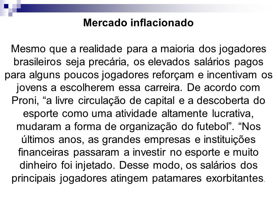 Mercado inflacionado Mesmo que a realidade para a maioria dos jogadores brasileiros seja precária, os elevados salários pagos para alguns poucos jogad