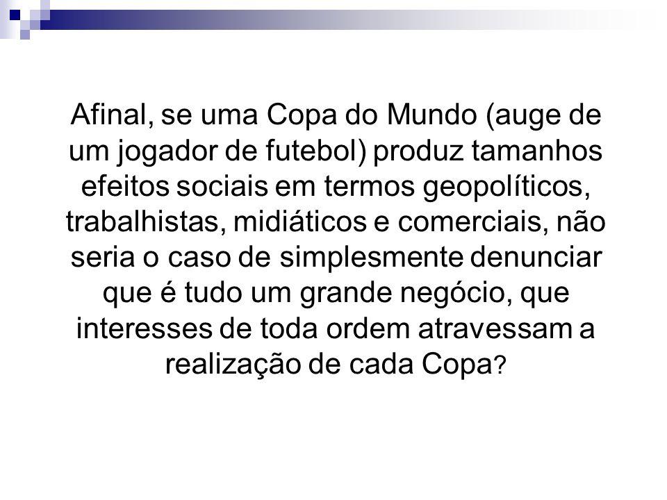 Afinal, se uma Copa do Mundo (auge de um jogador de futebol) produz tamanhos efeitos sociais em termos geopolíticos, trabalhistas, midiáticos e comerc