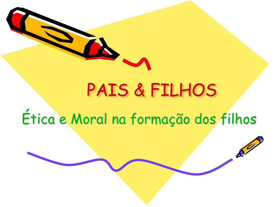 PAIS & FILHOS PAIS & FILHOS Ética e Moral na formação dos filhos