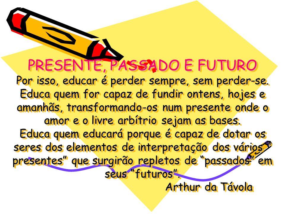 PRESENTE, PASSADO E FUTURO Por isso, educar é perder sempre, sem perder-se. Educa quem for capaz de fundir ontens, hojes e amanhãs, transformando-os n