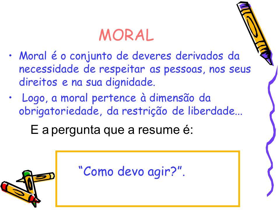 MORAL Moral é o conjunto de deveres derivados da necessidade de respeitar as pessoas, nos seus direitos e na sua dignidade. Logo, a moral pertence à d