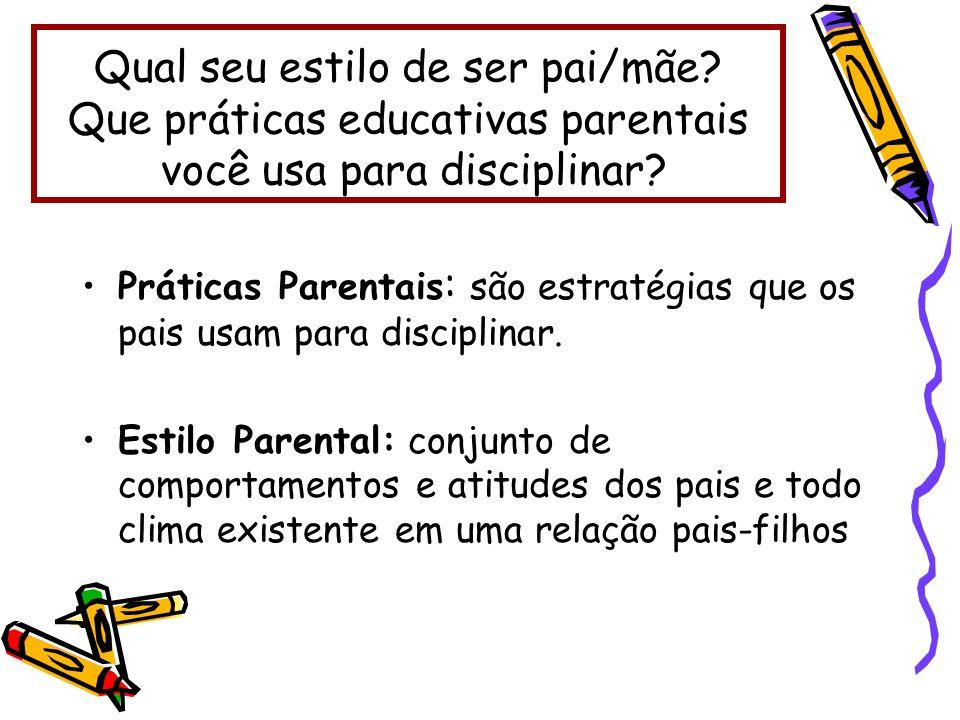 Práticas Parentais : são estratégias que os pais usam para disciplinar. Estilo Parental: conjunto de comportamentos e atitudes dos pais e todo clima e