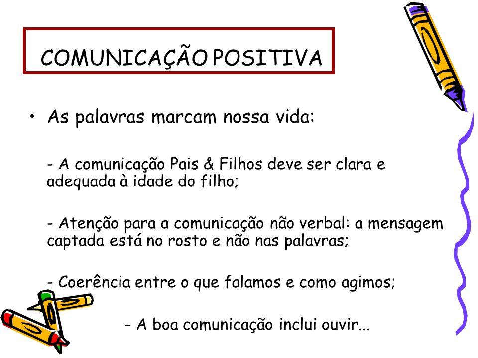 COMUNICAÇÃO POSITIVA As palavras marcam nossa vida: - A comunicação Pais & Filhos deve ser clara e adequada à idade do filho; - Atenção para a comunic
