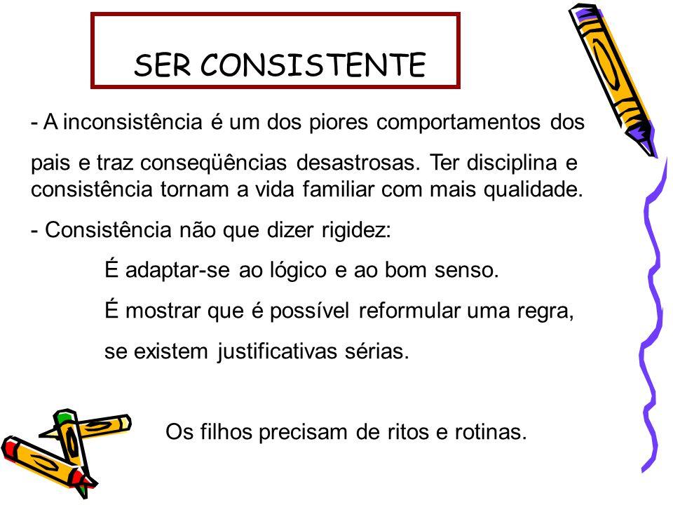 SER CONSISTENTE - A inconsistência é um dos piores comportamentos dos pais e traz conseqüências desastrosas. Ter disciplina e consistência tornam a vi