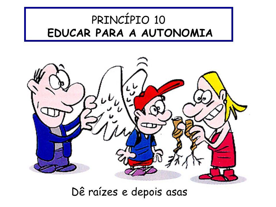 PRINCÍPIO 10 EDUCAR PARA A AUTONOMIA Dê raízes e depois asas