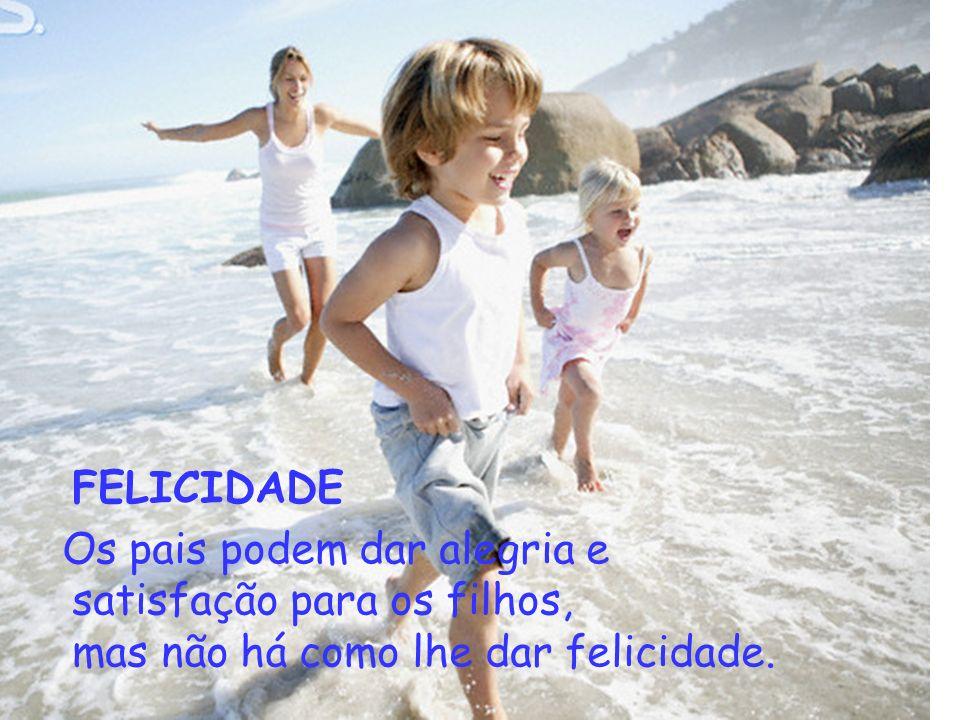 FELICIDADE Os pais podem dar alegria e satisfação para os filhos, mas não há como lhe dar felicidade.
