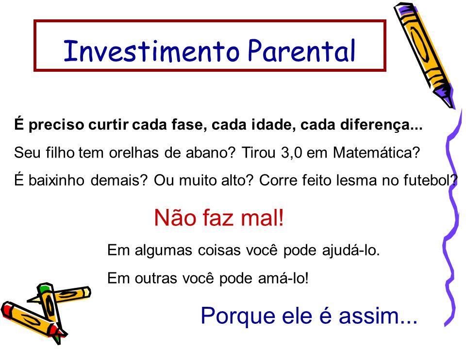 Investimento Parental É preciso curtir cada fase, cada idade, cada diferença... Seu filho tem orelhas de abano? Tirou 3,0 em Matemática? É baixinho de