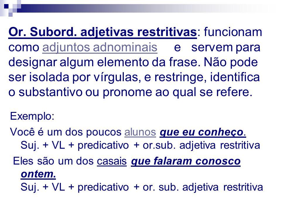 Or. Subord. adjetivas restritivas: funcionam como adjuntos adnominais e servem para designar algum elemento da frase. Não pode ser isolada por vírgula
