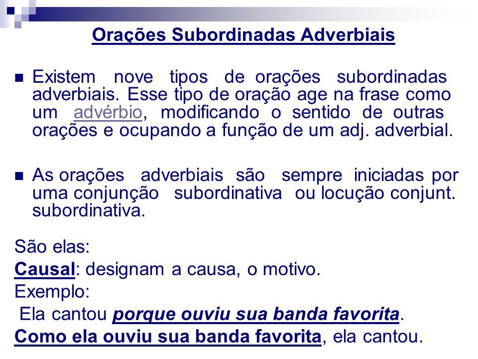 Orações Subordinadas Adverbiais Existem nove tipos de orações subordinadas adverbiais. Esse tipo de oração age na frase como um advérbio, modificando