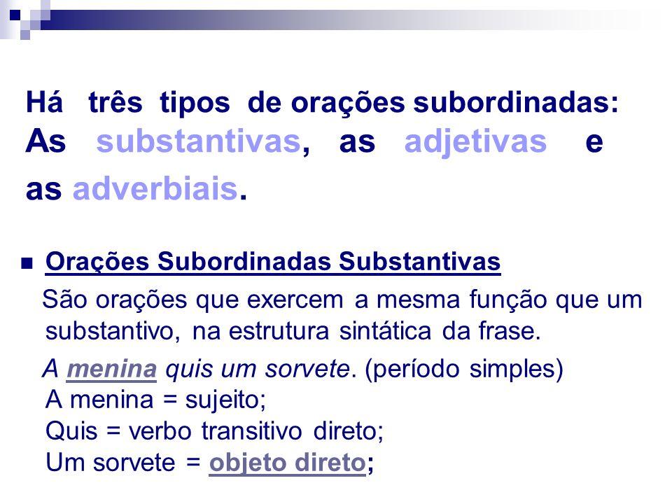 Há três tipos de orações subordinadas: As substantivas, as adjetivas e as adverbiais. Orações Subordinadas Substantivas São orações que exercem a mesm