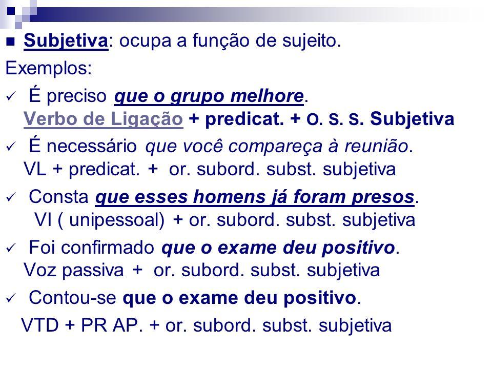 Subjetiva: ocupa a função de sujeito. Exemplos: É preciso que o grupo melhore. Verbo de Ligação + predicat. + O. S. S. Subjetiva Verbo de Ligação É ne