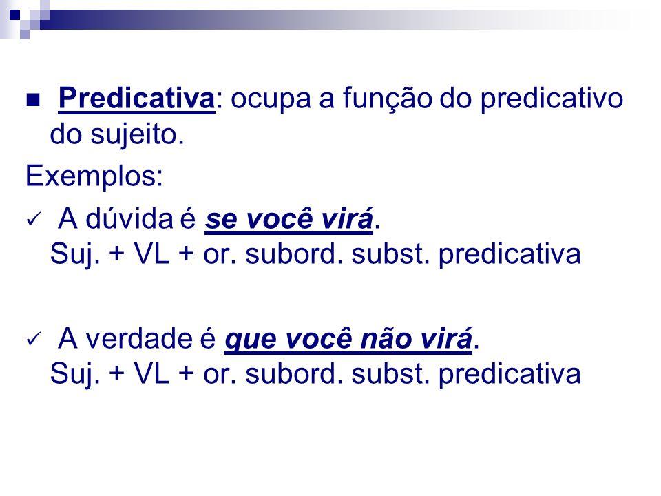 Predicativa: ocupa a função do predicativo do sujeito. Exemplos: A dúvida é se você virá. Suj. + VL + or. subord. subst. predicativa A verdade é que v