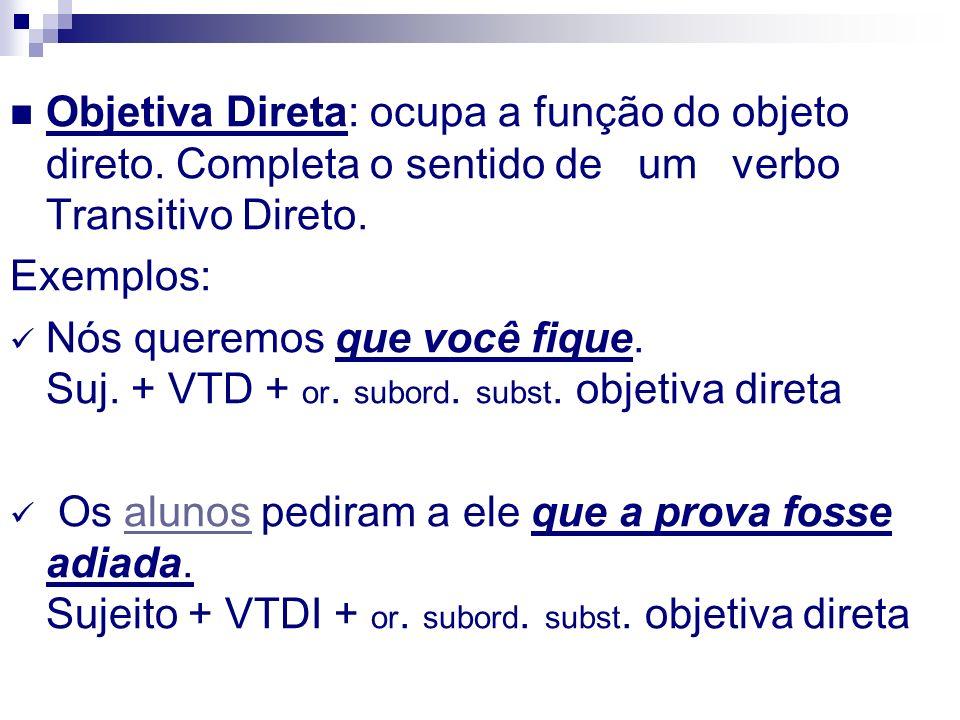 Objetiva Direta: ocupa a função do objeto direto. Completa o sentido de um verbo Transitivo Direto. Exemplos: Nós queremos que você fique. Suj. + VTD