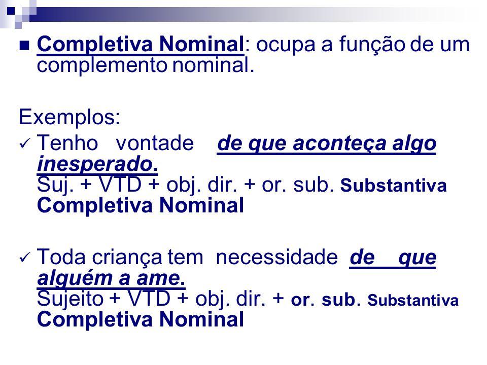 Completiva Nominal: ocupa a função de um complemento nominal. Exemplos: Tenho vontade de que aconteça algo inesperado. Suj. + VTD + obj. dir. + or. su
