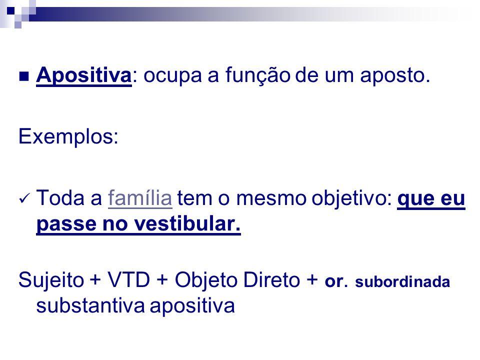 Apositiva: ocupa a função de um aposto. Exemplos: Toda a família tem o mesmo objetivo: que eu passe no vestibular.família Sujeito + VTD + Objeto Diret